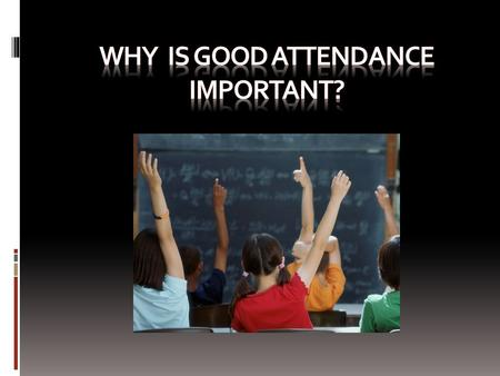 GOOD ATTENDANCE When a student misses a day or two or three in school, they are missing vital information. There are components of each lesson that is.