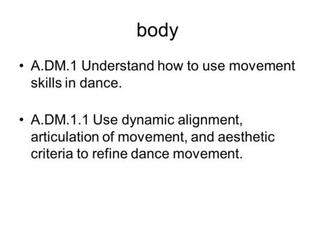 Body A.DM.1 Understand how to use movement skills in dance. A.DM.1.1 Use dynamic alignment, articulation of movement, and aesthetic criteria to refine.