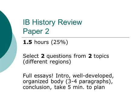 IB History Review Paper 2 1.5 1.5 hours (25%) 22 Select 2 questions from 2 topics (different regions) Full essays! Intro, well-developed, organized body.