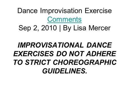 Dance Improvisation Exercise Comments Sep 2, 2010 | By Lisa Mercer IMPROVISATIONAL DANCE EXERCISES DO NOT ADHERE TO STRICT CHOREOGRAPHIC GUIDELINES. Comments.