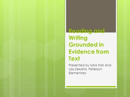 Reading and Writing Grounded in Evidence from Text Presented by Sara Hall and Lisa Zekanis, Peterson Elementary.