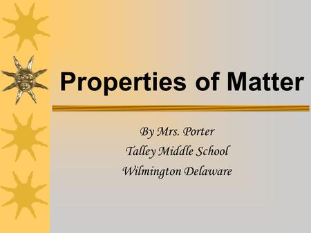 Properties of Matter By Mrs. Porter Talley Middle School Wilmington Delaware.