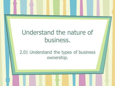 Understand the nature of business. 2.01 Understand the types of business ownership.