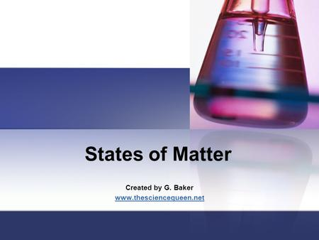States of Matter Created by G. Baker www.thesciencequeen.net.