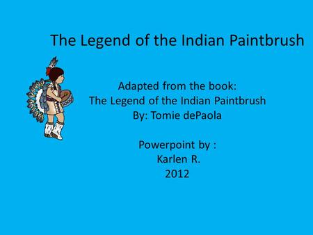 The Legend of the Indian Paintbrush Adapted from the book: The Legend of the Indian Paintbrush By: Tomie dePaola Powerpoint by : Karlen R. 2012.