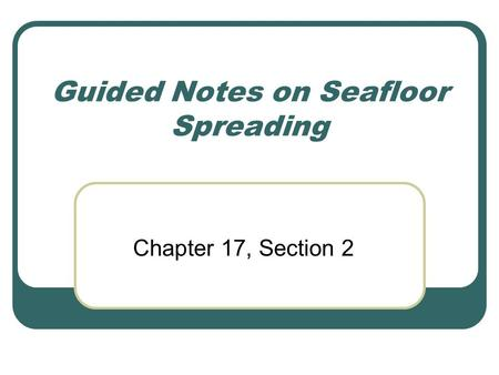 Guided Notes on Seafloor Spreading Chapter 17, Section 2.