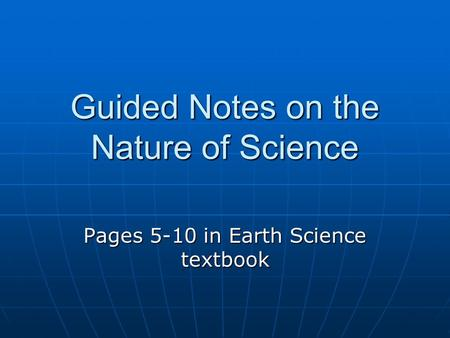 Guided Notes on the Nature of Science Pages 5-10 in Earth Science textbook.