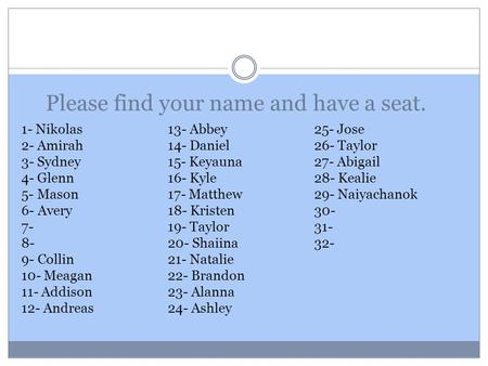 Please find your name and have a seat. 1- Nikolas13- Abbey 25- Jose 2- Amirah14- Daniel26- Taylor 3- Sydney15- Keyauna27- Abigail 4- Glenn16- Kyle28- Kealie.