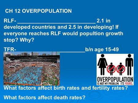 CH 12 OVERPOPULATION RLF- __________________________ 2.1 in developed countries and 2.5 in developing! If everyone reaches RLF would popultion growth stop?