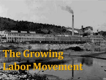 The Growing Labor Movement. Long Hours 12 hours a day, 6 days a week Sweatshops Small, hot, dark, dirty workhouses Dangerous work Poorly lit, overheated,