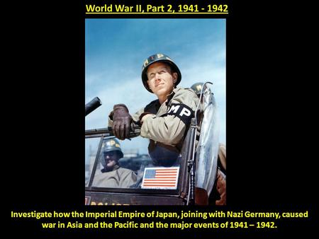 World War II, Part 2, 1941 - 1942 Investigate how the Imperial Empire of Japan, joining with Nazi Germany, caused war in Asia and the Pacific and the major.