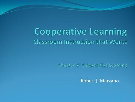 Robert J. Marzano. Research & Theory on Cooperative Learning One of the most popular instructional strategies in education 1867 W.T. Harris St. Louis,