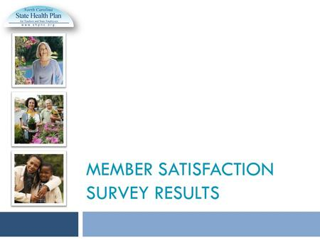MEMBER SATISFACTION SURVEY RESULTS. The State Health Plan conducted a Member Satisfaction Survey in November, focusing on member communication and customer.