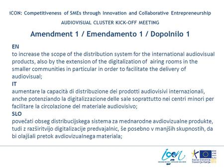 ICON: Competitiveness of SMEs through Innovation and Collaborative Entrepreneurship AUDIOVISUAL CLUSTER KICK-OFF MEETING Amendment 1 / Emendamento 1 /