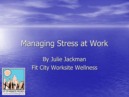 Managing Stress at Work By Julie Jackman Fit City Worksite Wellness.