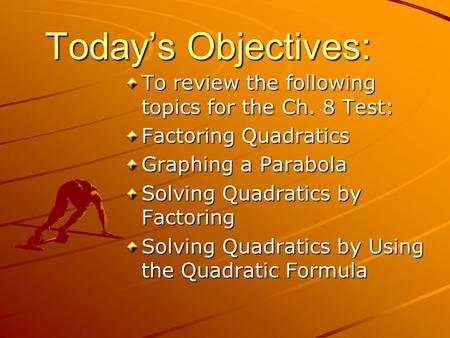 Today's Objectives: To review the following topics for the Ch. 8 Test: Factoring Quadratics Graphing a Parabola Solving Quadratics by Factoring Solving.