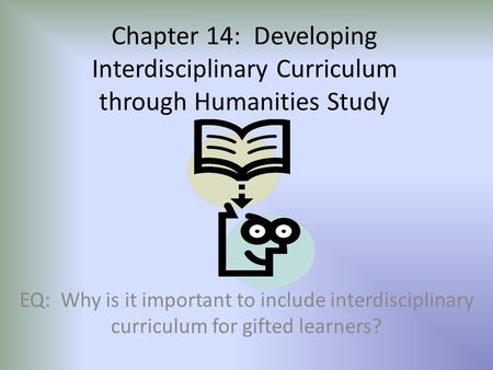 Chapter 14: Developing Interdisciplinary Curriculum through Humanities Study EQ: Why is it important to include interdisciplinary curriculum for gifted.