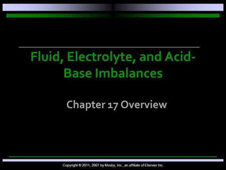 Fluid, Electrolyte, and Acid- Base Imbalances Chapter 17 Overview Copyright © 2011, 2007 by Mosby, Inc., an affiliate of Elsevier Inc.