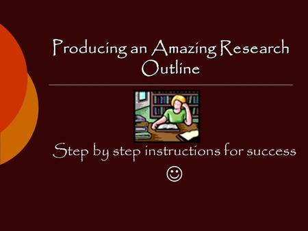 Producing an Amazing Research Outline Step by step instructions for success.