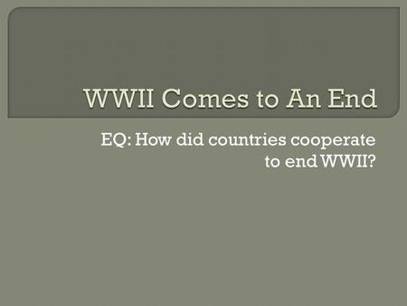 EQ: How did countries cooperate to end WWII?.  D-Day Invasion – Operation Overlord Largest amphibious attack in history Allies invade France and free.