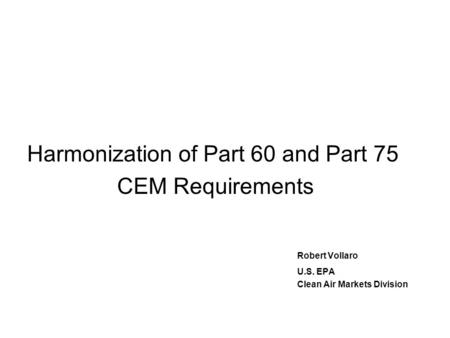 Harmonization of Part 60 and Part 75 CEM Requirements Robert Vollaro U.S. EPA Clean Air Markets Division.