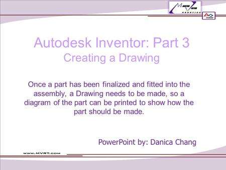 Autodesk Inventor: Part 3 Creating a Drawing Once a part has been finalized and fitted into the assembly, a Drawing needs to be made, so a diagram of the.