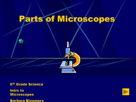 Parts of Microscopes 6 th Grade Science Intro to Microscopes Barbara Bloemers.
