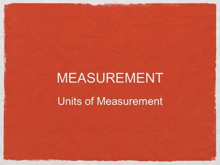 MEASUREMENT Units of Measurement Types of Data Data refers to information Qualitative Data Describes something Texture, Color, etc Quantitative Data.