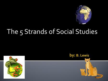 The 5 Strands of Social Studies.  Geography  History  Culture  Economics  Government.
