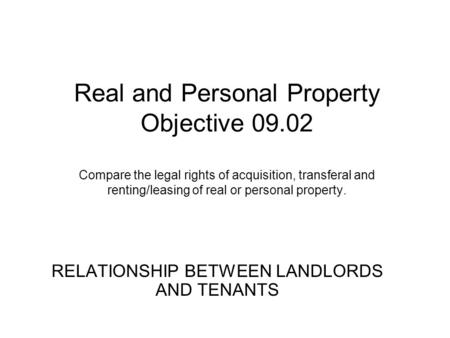 Real and Personal Property Objective 09.02 Compare the legal rights of acquisition, transferal and renting/leasing of real or personal property. RELATIONSHIP.