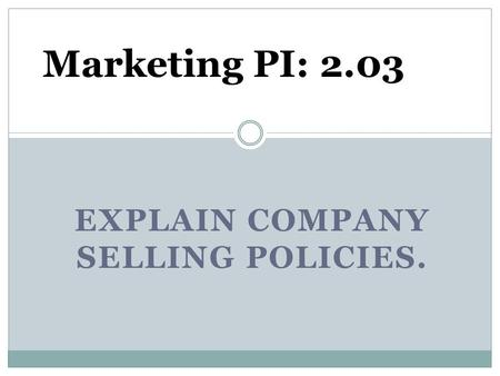 EXPLAIN COMPANY SELLING POLICIES. Marketing PI: 2.03.