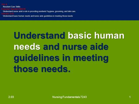Understand basic human needs and nurse aide guidelines in meeting those needs. Unit A Resident Care Skills Resident Care Skills Essential Standard NA2.00.