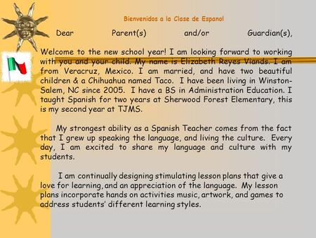 Bienvenidos a la Clase de Espanol Dear Parent(s) and/or Guardian(s), Welcome to the new school year! I am looking forward to working with you and your.