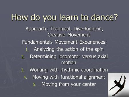 How do you learn to dance? Approach: Technical, Dive-Right-in, Creative Movement Fundamentals Movement Experiences: 1. Analyzing the action of the spin.