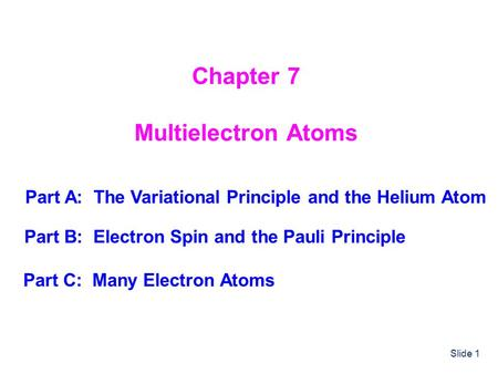 Slide 1 Chapter 7 Multielectron Atoms Part A: The Variational Principle and the Helium Atom Part B: Electron Spin and the Pauli Principle Part C: Many.