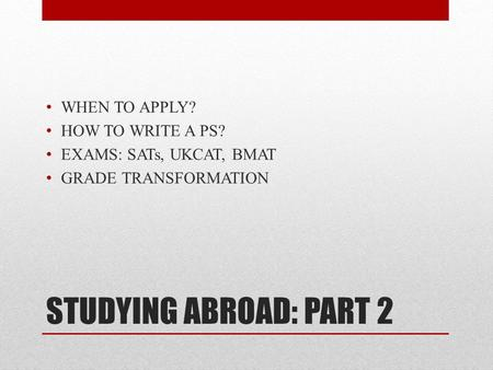STUDYING ABROAD: PART 2 WHEN TO APPLY? HOW TO WRITE A PS? EXAMS: SATs, UKCAT, BMAT GRADE TRANSFORMATION.