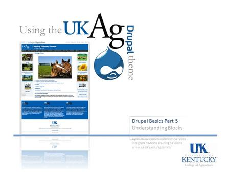 Drupal Basics Part 5 Understanding Blocks Using the theme Agricultural Communications Services Integrated Media Training Sessions www.ca.uky.edu/agcomm/