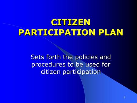 1 CITIZEN PARTICIPATION PLAN Sets forth the policies and procedures to be used for citizen participation.