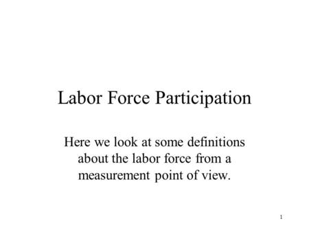 1 Labor Force Participation Here we look at some definitions about the labor force from a measurement point of view.