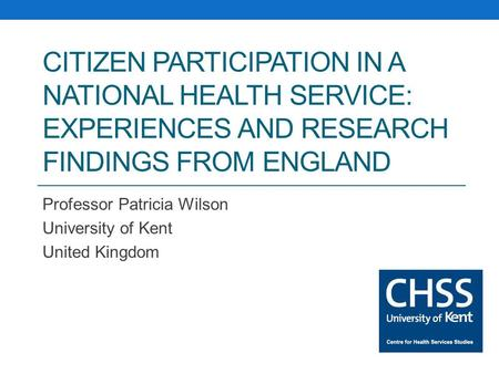 CITIZEN PARTICIPATION IN A NATIONAL HEALTH SERVICE: EXPERIENCES AND RESEARCH FINDINGS FROM ENGLAND Professor Patricia Wilson University of Kent United.