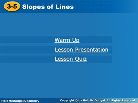 Holt McDougal Geometry 3-5 Slopes of Lines 3-5 Slopes of Lines Holt Geometry Warm Up Warm Up Lesson Presentation Lesson Presentation Lesson Quiz Lesson.