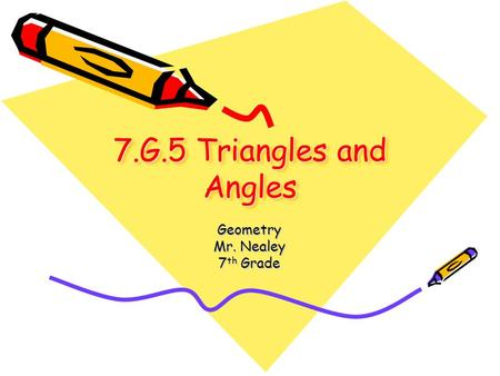 7.G.5 Triangles and Angles Geometry Mr. Nealey 7 th Grade.