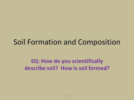 G2-2 Soil Formation and Composition EQ: How do you scientifically describe soil? How is soil formed?