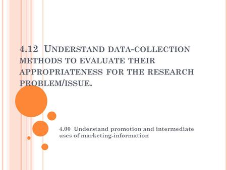 4.12 U NDERSTAND DATA - COLLECTION METHODS TO EVALUATE THEIR APPROPRIATENESS FOR THE RESEARCH PROBLEM / ISSUE. 4.00 Understand promotion and intermediate.