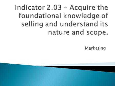 Indicator 2.03 – Acquire the foundational knowledge of selling and understand its nature and scope. Marketing.