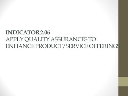 INDICATOR 2.06 APPLY QUALITY ASSURANCES TO ENHANCE PRODUCT/SERVICE OFFERINGS.