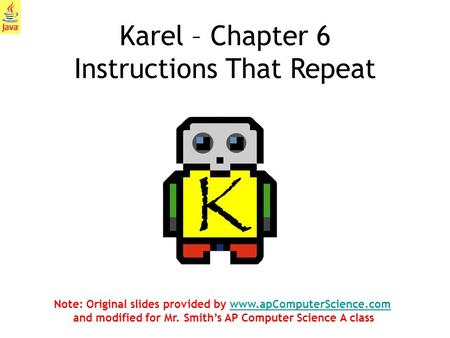 1 Karel – Chapter 6 Instructions That Repeat Note: Original slides provided by www.apComputerScience.com and modified for Mr. Smith's AP Computer Science.