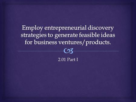Employ entrepreneurial discovery strategies to generate feasible ideas for business ventures/products. 2.01 Part I.
