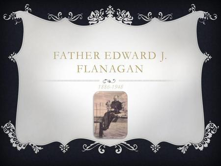 FATHER EDWARD J. FLANAGAN 1886-1948. BIRTHPLACE I was born in Roscommon Ireland on July 13 th 1886. I lived in Ireland until 1904 when I made my journey.