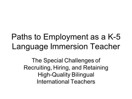 Paths to Employment as a K-5 Language Immersion Teacher The Special Challenges of Recruiting, Hiring, and Retaining High-Quality Bilingual International.
